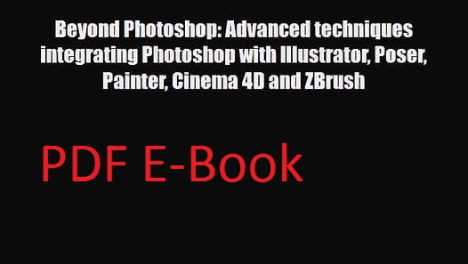 Beyond Photoshop - Advanced Techniques Integrating Photoshop With Illustrator, Poser, Painter, Cinema 4D and ZBrush